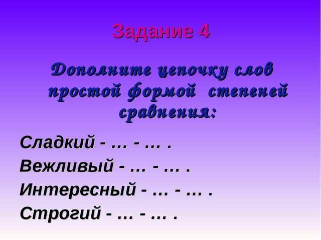 Задание 4 Дополните цепочку слов простой формой степеней сравнения: Сладкий -...