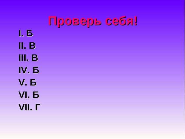 Проверь себя! Ι. Б ΙΙ. В III. В IV. Б V. Б VI. Б VII. Г