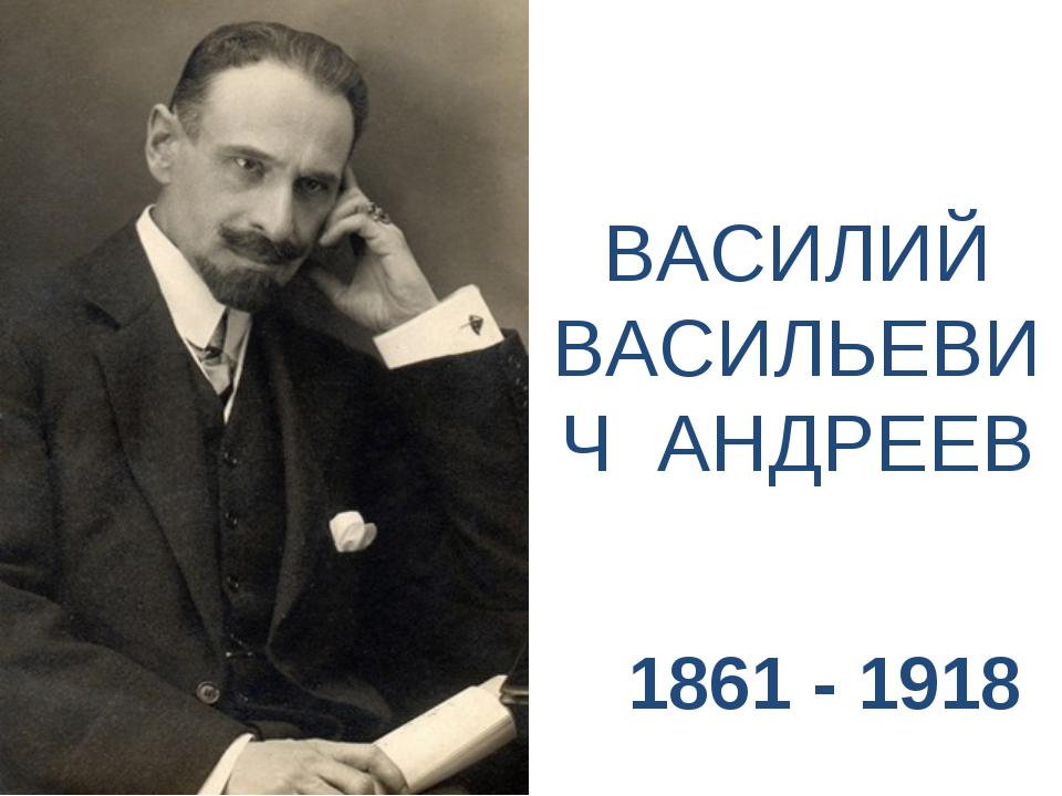 ВАСИЛИЙ ВАСИЛЬЕВИЧ АНДРЕЕВ 1861 - 1918
