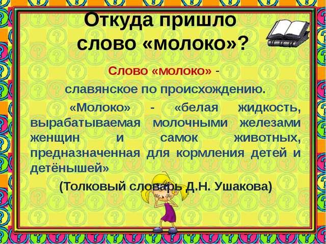 Откуда пришло слово «молоко»? Слово «молоко» - славянское по происхождению. «...
