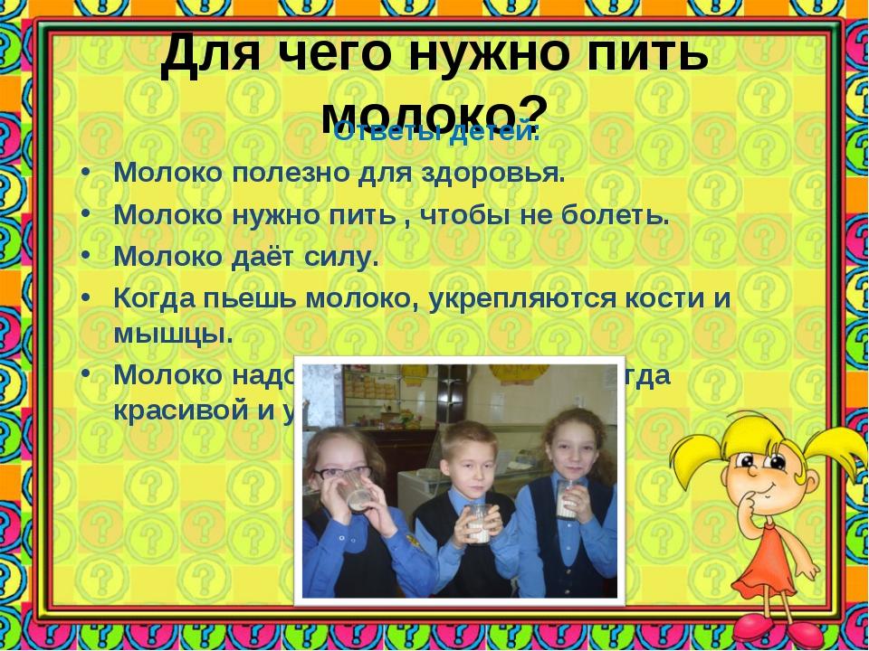 Для чего нужно пить молоко? Ответы детей: Молоко полезно для здоровья. Молоко...