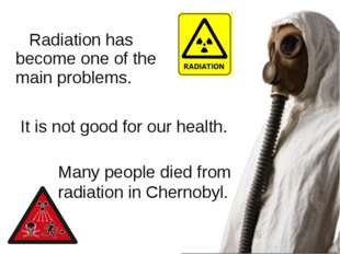 Radiation has become one of the main problems. Many people died from radiatio