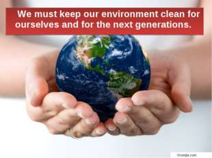 We must keep our environment clean for ourselves and for the next generations.