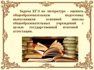 Задача ЕГЭ по литературе - оценить общеобразовательную подготовку выпускнико