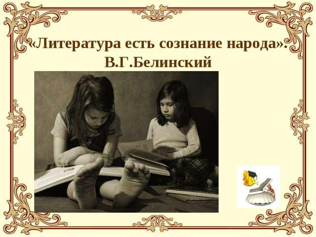 «Литература есть сознание народа». В.Г.Белинский