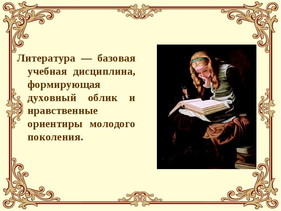 Литература — базовая учебная дисциплина, формирующая духовный облик и нравств...