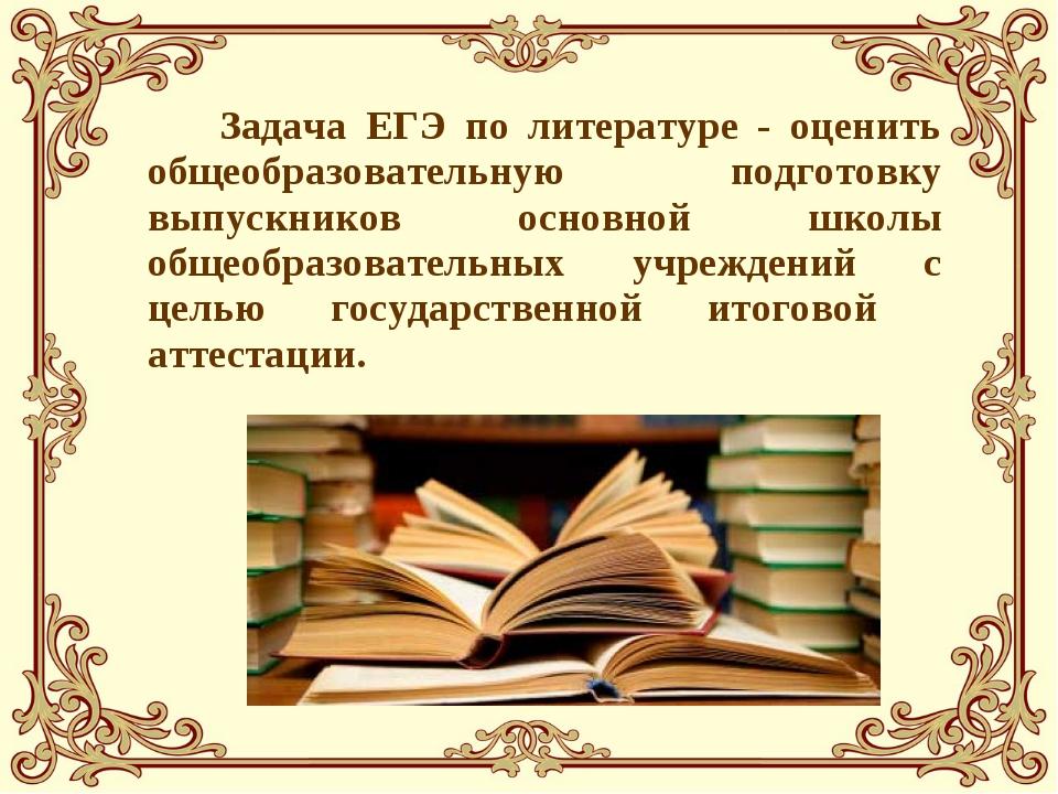 Задача ЕГЭ по литературе - оценить общеобразовательную подготовку выпускнико...