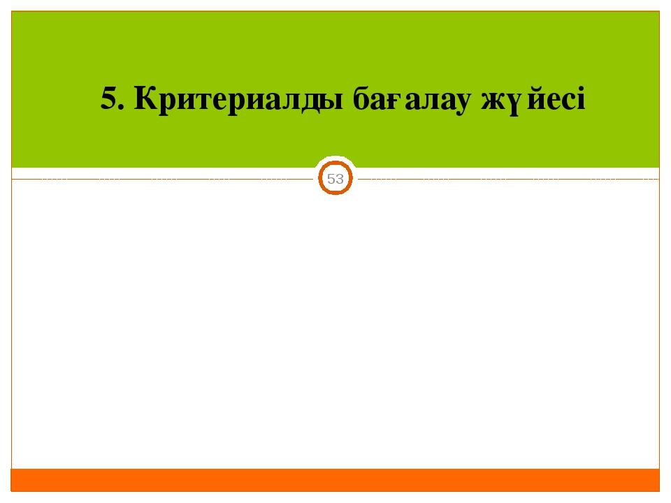 5. Критериалды бағалау жүйесі *