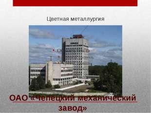 Цветная металлургия ОАО «Чепецкий механический завод»