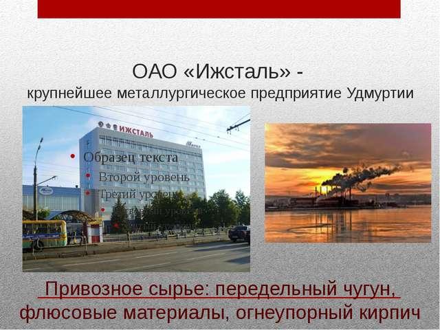 ОАО «Ижсталь» - крупнейшее металлургическое предприятие Удмуртии Привозное сы...