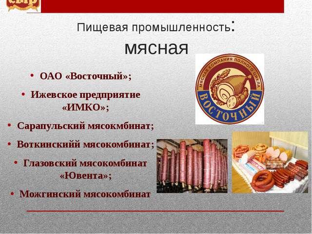 Пищевая промышленность: мясная ОАО «Восточный»; Ижевское предприятие «ИМКО»;...
