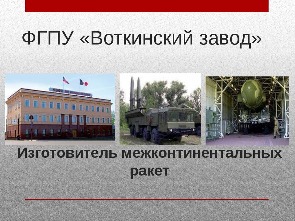ФГПУ «Воткинский завод» Изготовитель межконтинентальных ракет