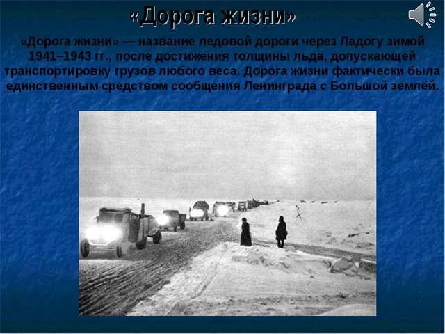 «Дорога жизни» «Дорога жизни»— название ледовой дороги через Ладогу зимой 19...