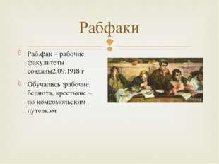 Раб.фак – рабочие факультеты созданы2.09.1918 г Обучались :рабочие, беднота,