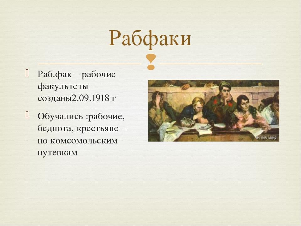 Раб.фак – рабочие факультеты созданы2.09.1918 г Обучались :рабочие, беднота,...