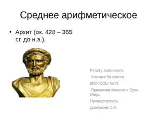 Среднее арифметическое Архит (ок. 428 – 365 г.г. до н.э.). Работу выполнили: