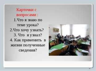 Карточки с вопросами : 1.Что я знаю по теме урока? 2.Что хочу узнать? 3. Что