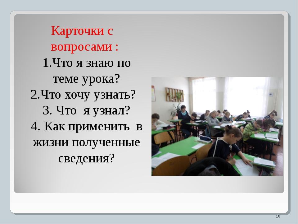 Карточки с вопросами : 1.Что я знаю по теме урока? 2.Что хочу узнать? 3. Что...
