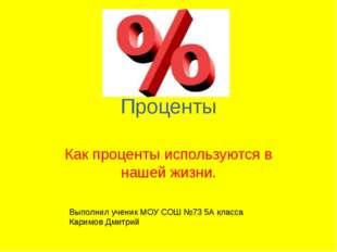 Проценты Как проценты используются в нашей жизни. Выполнил ученик МОУ СОШ №73