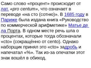 Само слово «процент» происходит отлат.«pro centum», что означает в переводе