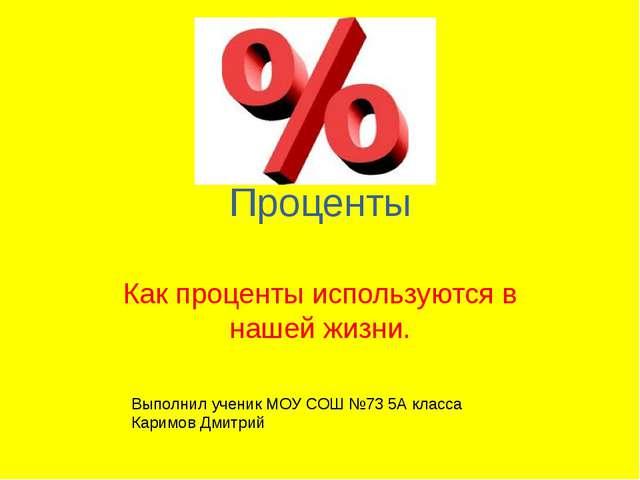 Проценты Как проценты используются в нашей жизни. Выполнил ученик МОУ СОШ №73...