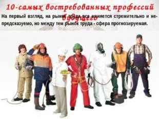 10-самых востребованных профессий будущего На первый взгляд, на рынке труда в