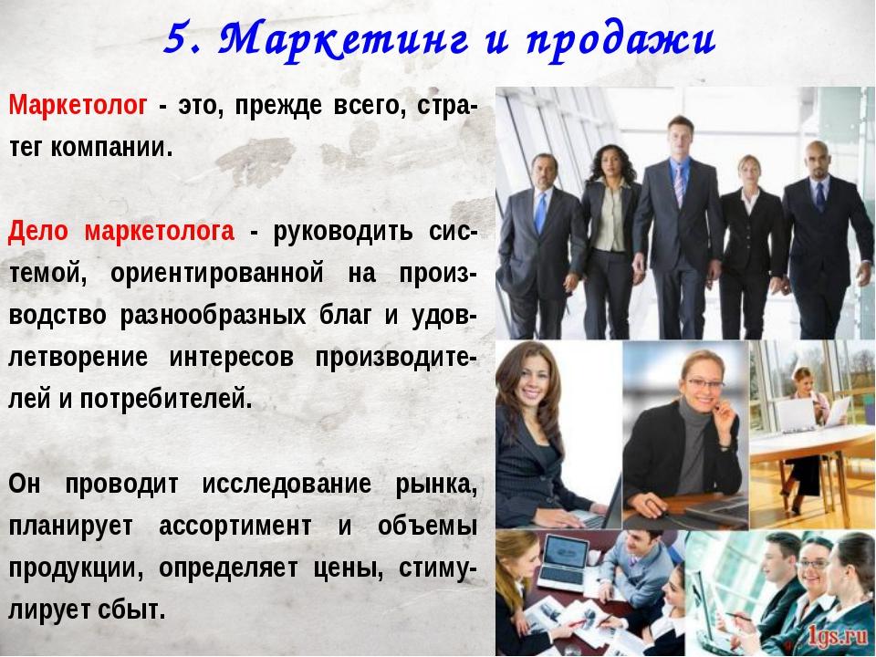 5. Маркетинг и продажи Маркетолог - это, прежде всего, стра-тег компании. Дел...