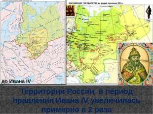 до Ивана IV Территория России в период правления Ивана IV увеличилась примерн