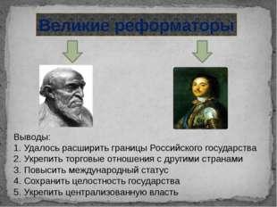 Великие реформаторы Выводы: 1. Удалось расширить границы Российского государс