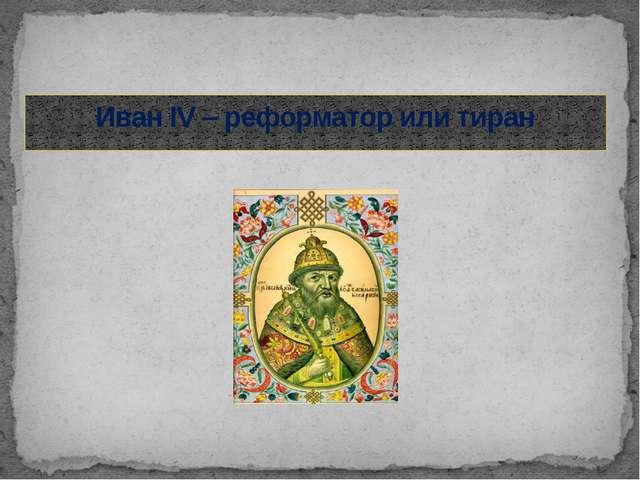 Иван IV – реформатор или тиран