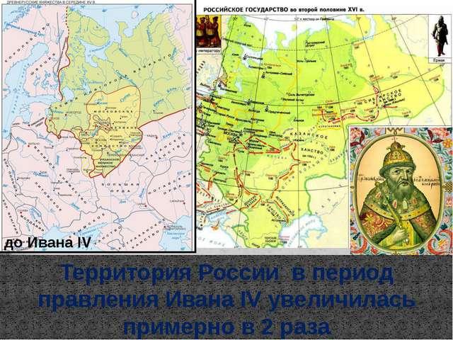 до Ивана IV Территория России в период правления Ивана IV увеличилась примерн...