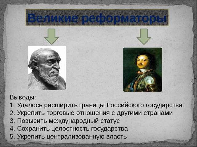 Великие реформаторы Выводы: 1. Удалось расширить границы Российского государс...