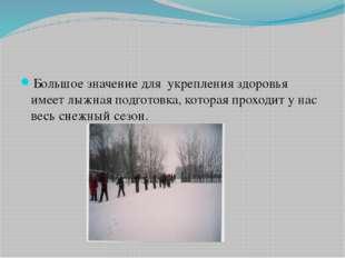 Большое значение для укрепления здоровья имеет лыжная подготовка, которая пр