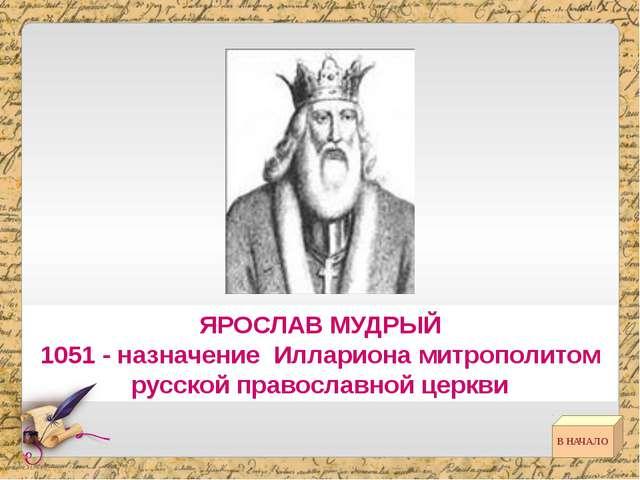 ЯРОСЛАВ МУДРЫЙ 1051 - назначение Иллариона митрополитом русской православной...