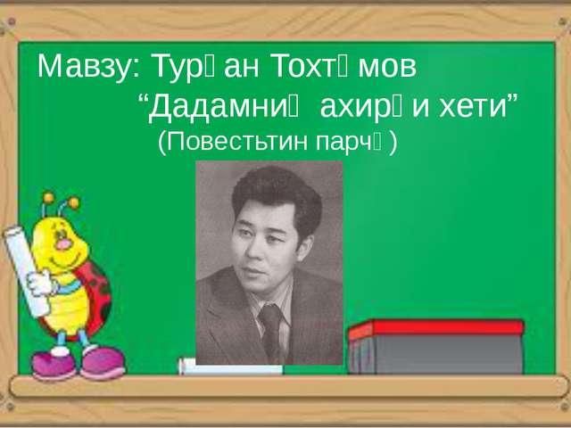 "Мавзу: Турған Тохтәмов ""Дадамниң ахирқи хети"" (Повестьтин парчә)"