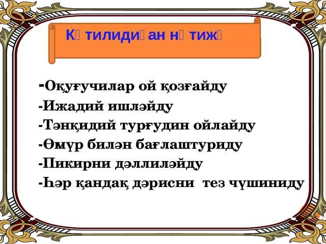 Күтилидиған нәтижә -Оқуғучилар ой қозғайду -Ижадий ишләйду -Тәнқидий турғуди...
