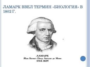 ЛАМАРК ВВЕЛ ТЕРМИН «БИОЛОГИЯ» В 1802 Г.