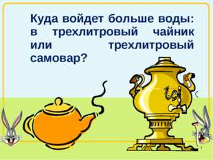 Куда войдет больше воды: в трехлитровый чайник или трехлитровый самовар? *