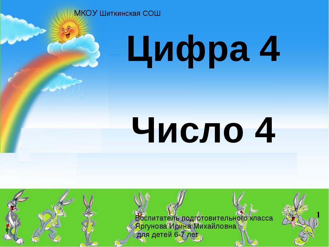 Цифра 4 Число 4 МКОУ Шиткинская СОШ Воспитатель подготовительного класса Яргу...