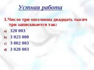 1.Число три миллиона двадцать тысяч три записывается так: 320 003 3 023 000 3