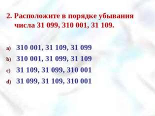 2. Расположите в порядке убывания числа 31 099, 310 001, 31 109. 310 001, 31