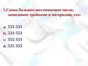 5.Самое большое шестизначное число, записанное тройками и пятерками, это: 553
