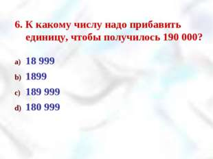 6. К какому числу надо прибавить единицу, чтобы получилось 190 000? 18 999 18