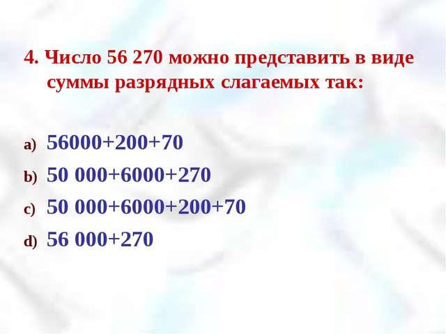 4. Число 56 270 можно представить в виде суммы разрядных слагаемых так: 56000...