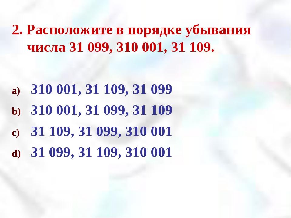 2. Расположите в порядке убывания числа 31 099, 310 001, 31 109. 310 001, 31...