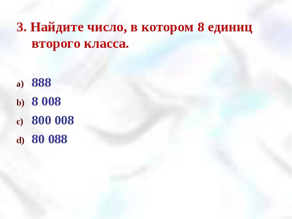 3. Найдите число, в котором 8 единиц второго класса. 888 8 008 800 008 80 088