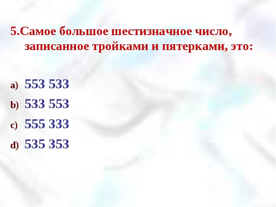 5.Самое большое шестизначное число, записанное тройками и пятерками, это: 553...
