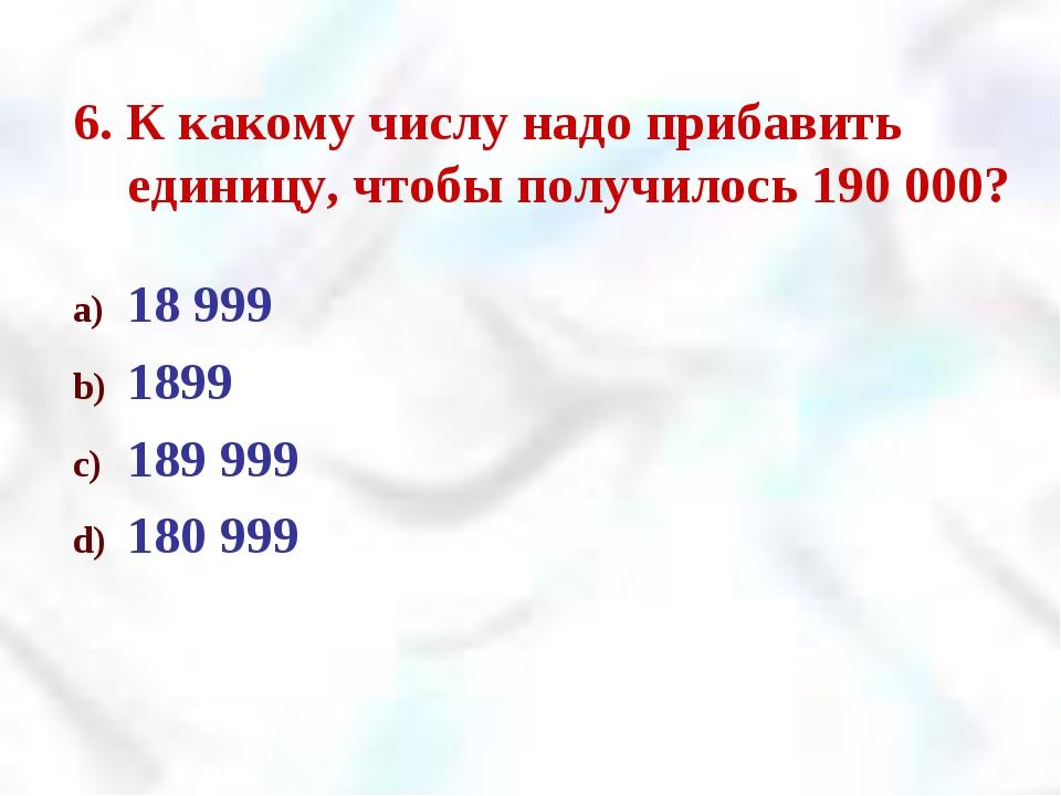 6. К какому числу надо прибавить единицу, чтобы получилось 190 000? 18 999 18...