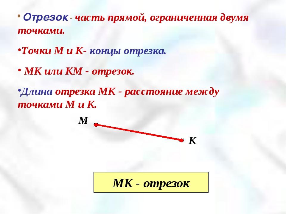 МК - отрезок Отрезок - часть прямой, ограниченная двумя точками. Точки М и К-...