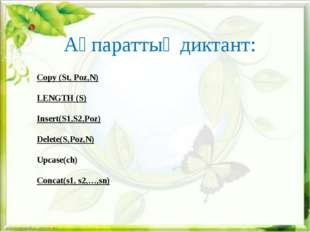 Ақпараттық диктант: Copy (St, Poz,N) LENGTH (S) Insert(S1,S2,Poz) Delete(S,P